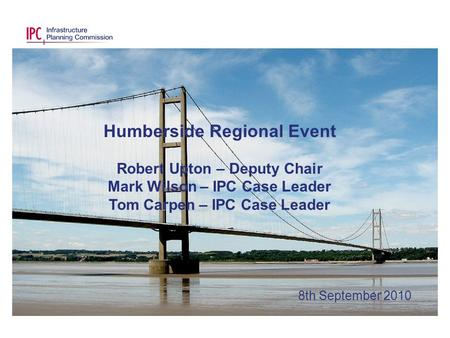 Humberside Regional Event Robert Upton – Deputy Chair Mark Wilson – IPC Case Leader Tom Carpen – IPC Case Leader 8th September 2010.