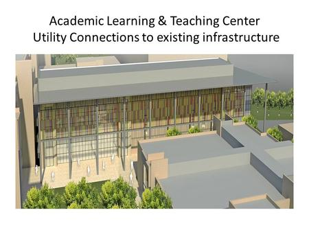 Academic Learning & Teaching Center Utility Connections to existing infrastructure.