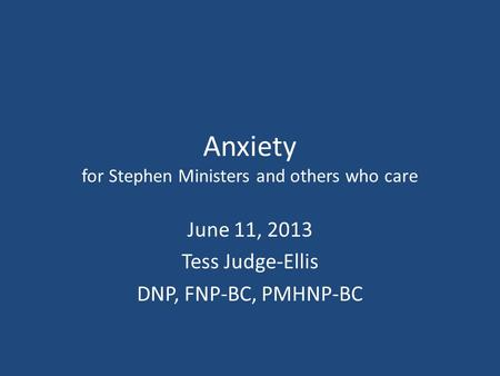 Anxiety for Stephen Ministers and others who care June 11, 2013 Tess Judge-Ellis DNP, FNP-BC, PMHNP-BC.