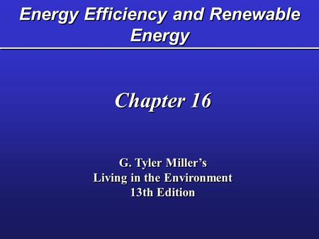 Energy Efficiency and Renewable Energy Chapter 16 G. Tyler Miller's Living in the Environment 13th Edition Chapter 16 G. Tyler Miller's Living in the Environment.