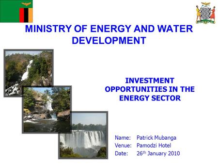 MINISTRY OF ENERGY AND WATER DEVELOPMENT INVESTMENT OPPORTUNITIES IN THE ENERGY SECTOR Name: Patrick Mubanga Venue:Pamodzi Hotel Date:26 th January 2010.