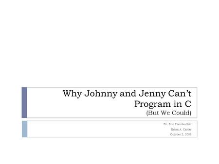 Why Johnny and Jenny Can't Program in C (But We Could) Dr. Eric Freudenthal Brian A. Carter October 2, 2008.