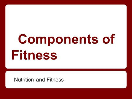 Components of Fitness Nutrition and Fitness. Components of Fitness.