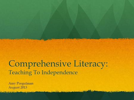 Comprehensive Literacy: Teaching To Independence Amy Pregulman August 2013.