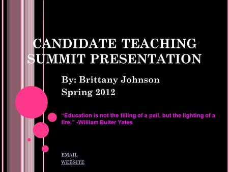 "CANDIDATE TEACHING SUMMIT PRESENTATION By: Brittany Johnson Spring 2012 ""Education is not the filling of a pail, but the lighting of a fire."" -William."