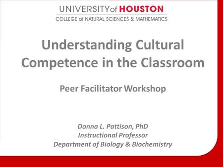 Understanding Cultural Competence in the Classroom Peer Facilitator Workshop Donna L. Pattison, PhD Instructional Professor Department of Biology & Biochemistry.