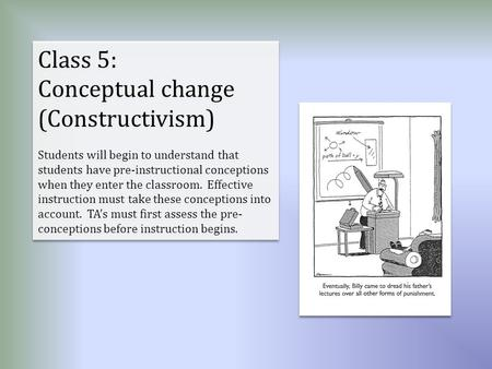 Class 5: Conceptual change (Constructivism) Students will begin to understand that students have pre-instructional conceptions when they enter the classroom.
