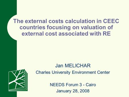 Jan MELICHAR Charles University Environment Center NEEDS Forum 3 - Cairo January 28, 2008 The external costs calculation in CEEC countries focusing on.