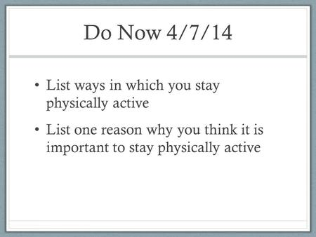 Do Now 4/7/14 List ways in which you stay physically active List one reason why you think it is important to stay physically active.
