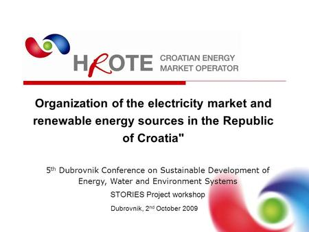 Organization of the electricity market and renewable energy sources in the Republic of Croatia Dubrovnik, 2 nd October 2009 5 th Dubrovnik Conference.