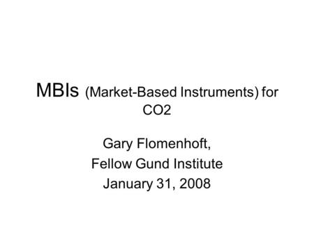 MBIs (Market-Based Instruments) for CO2 Gary Flomenhoft, Fellow Gund Institute January 31, 2008.