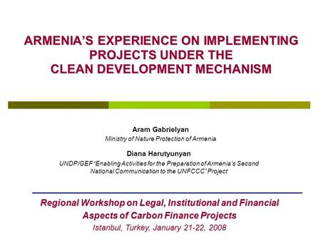 ARMENIA'S EXPERIENCE ON IMPLEMENTING PROJECTS UNDER THE CLEAN DEVELOPMENT MECHANISM Aram Gabrielyan Ministry of Nature Protection of Armenia Regional Workshop.