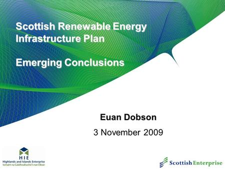 Scottish Renewable Energy Infrastructure Plan Emerging Conclusions Euan Dobson 3 November 2009.