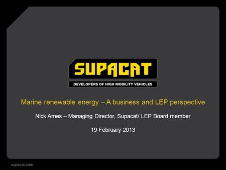 Marine renewable energy – A business and LEP perspective Nick Ames – Managing Director, Supacat/ LEP Board member 19 February 2013.