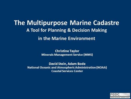 The Multipurpose Marine Cadastre A Tool for Planning & Decision Making in the Marine Environment Christine Taylor Minerals Management Service (MMS) David.
