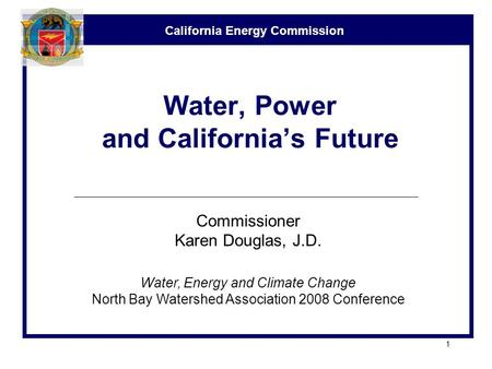 California Energy Commission 1 Water, Power and California's Future Commissioner Karen Douglas, J.D. Water, Energy and Climate Change North Bay Watershed.