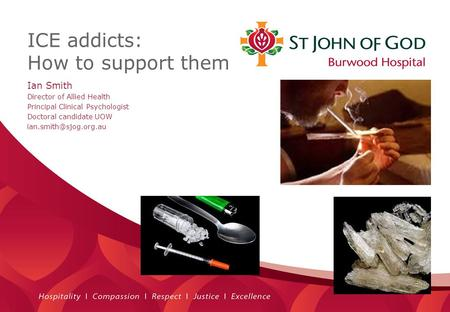 ICE addicts: How to support them. Ian Smith Director of Allied Health Principal Clinical Psychologist Doctoral candidate UOW