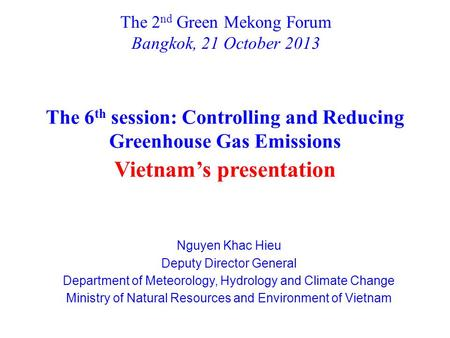 The 2 nd Green Mekong Forum Bangkok, 21 October 2013 Nguyen Khac Hieu Deputy Director General Department of Meteorology, Hydrology and Climate Change Ministry.