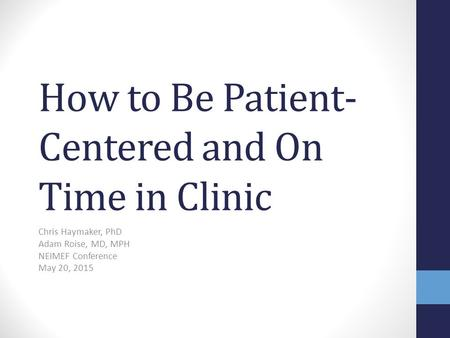 How to Be Patient- Centered and On Time in Clinic Chris Haymaker, PhD Adam Roise, MD, MPH NEIMEF Conference May 20, 2015.