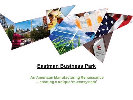 Eastman Business Park An American Manufacturing Renaissance …creating a unique 'm-ecosystem'