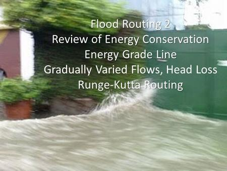 Flood Routing 2 Review of Energy Conservation Energy Grade Line Gradually Varied Flows, Head Loss Runge-Kutta Routing.