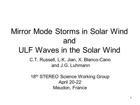 1 Mirror Mode Storms in Solar Wind and ULF Waves in the Solar Wind C.T. Russell, L.K. Jian, X. Blanco-Cano and J.G. Luhmann 18 th STEREO Science Working.