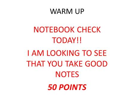 WARM UP NOTEBOOK CHECK TODAY!! I AM LOOKING TO SEE THAT YOU TAKE GOOD NOTES 50 POINTS.