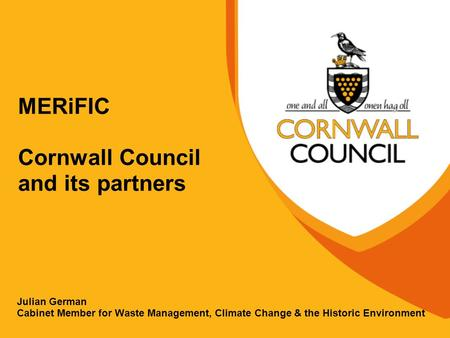 MERiFIC Cornwall Council and its partners Julian German Cabinet Member for Waste Management, Climate Change & the Historic Environment.