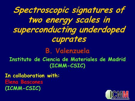 Spectroscopic signatures of two energy scales in superconducting underdoped cuprates B. Valenzuela Instituto de Ciencia de Materiales de Madrid (ICMM-CSIC)