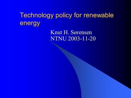 Technology policy for renewable energy Knut H. Sørensen NTNU 2003-11-20.