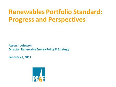 Renewables Portfolio Standard: Progress and Perspectives Aaron J. Johnson Director, Renewable Energy Policy & Strategy February 1, 2011.