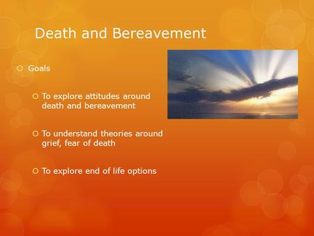 Death and Bereavement  Goals  To explore attitudes around death and bereavement  To understand theories around grief, fear of death  To explore end.