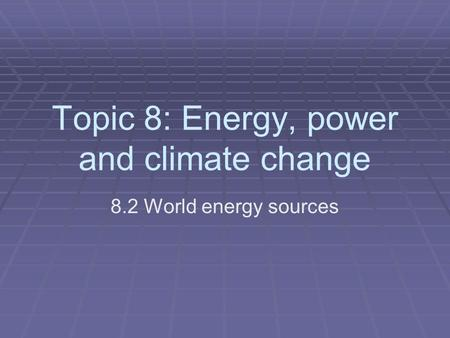 Topic 8: Energy, power and climate change 8.2 World energy sources.