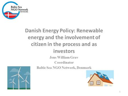 Danish Energy Policy: Renewable energy and the involvement of citizen in the process and as investors Jens William Grav Coordinator Baltic Sea NGO Network,