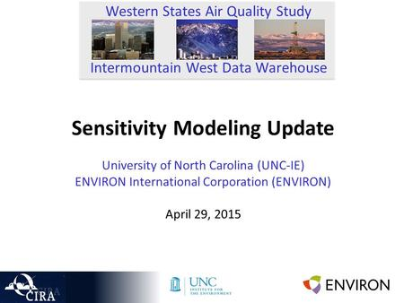 Sensitivity Modeling Update University of North Carolina (UNC-IE) ENVIRON International Corporation (ENVIRON) April 29, 2015 Western States Air Quality.