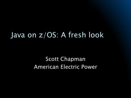Java on z/OS: A fresh look Scott Chapman American Electric Power.