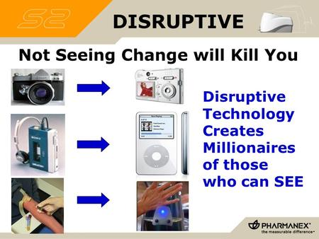DISRUPTIVE Not Seeing Change will Kill You Disruptive Technology Creates Millionaires <strong>of</strong> those who can SEE.