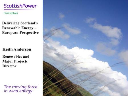 Keith Anderson Renewables and Major Projects Director Delivering Scotland's Renewable Energy – European Perspective.