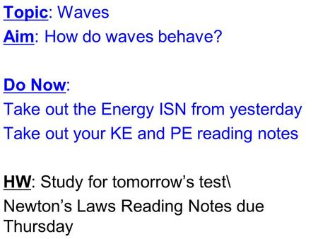 Topic: Waves Aim: How do waves behave? Do Now: Take out the Energy ISN from yesterday Take out your KE and PE reading notes HW: Study for tomorrow's test\