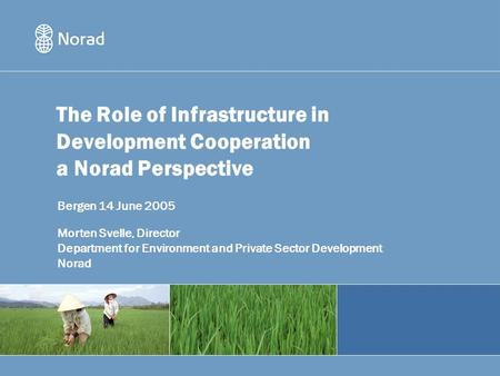 The Role of Infrastructure in Development Cooperation a Norad Perspective Bergen 14 June 2005 Morten Svelle, Director Department for Environment and Private.
