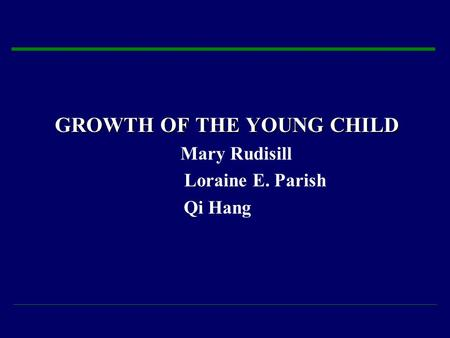 GROWTH OF THE YOUNG CHILD Mary Rudisill Loraine E. Parish Qi Hang.