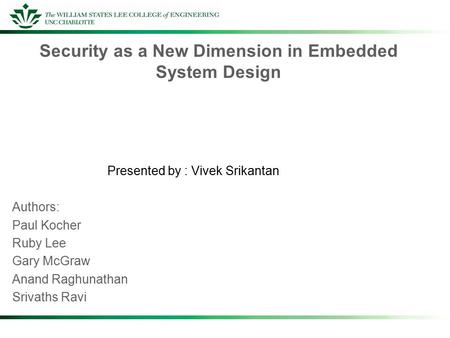 Security as a New Dimension in Embedded System Design Presented by : Vivek Srikantan Authors: Paul Kocher Ruby Lee Gary McGraw Anand Raghunathan Srivaths.