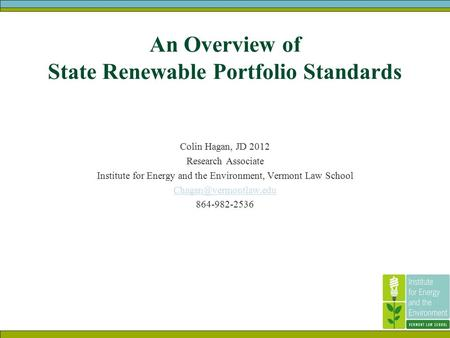 An Overview of State Renewable Portfolio Standards Colin Hagan, JD 2012 Research Associate Institute for Energy and the Environment, Vermont Law School.