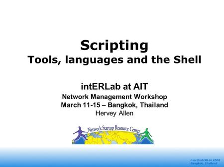 2008 Bangkok, Thailand <strong>Scripting</strong> Tools, <strong>languages</strong> and the <strong>Shell</strong> intERLab at AIT Network Management Workshop March 11-15 – Bangkok, Thailand.