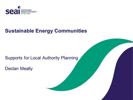 Sustainable Energy Communities Supports for Local Authority Planning Declan Meally.