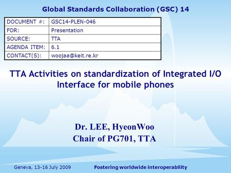 Fostering worldwide interoperabilityGeneva, 13-16 July 2009 TTA Activities on standardization of Integrated I/O Interface for mobile phones Dr. LEE, HyeonWoo.