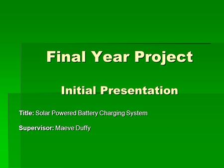 Final Year Project Initial Presentation Title: Solar Powered Battery Charging System Supervisor: Maeve Duffy.
