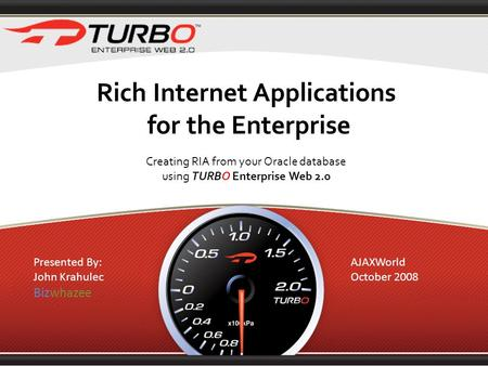 Rich Internet Applications for the Enterprise Creating RIA from your Oracle database using TURBO Enterprise Web 2.0 Presented By: John Krahulec Bizwhazee.
