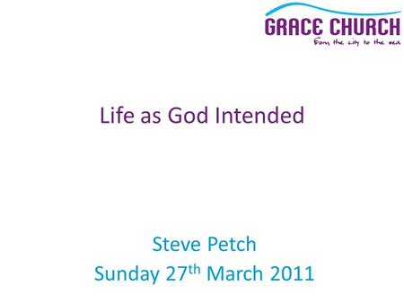 Steve Petch Sunday 27 th March 2011 Life as God Intended.