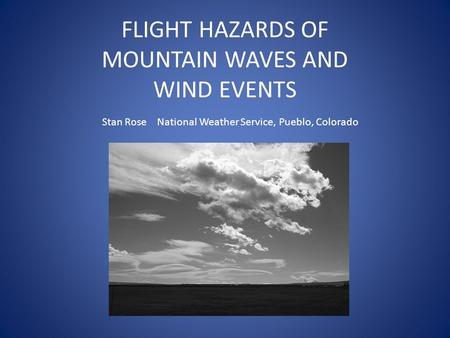 FLIGHT HAZARDS OF MOUNTAIN WAVES AND WIND EVENTS Stan Rose National Weather Service, Pueblo, Colorado.